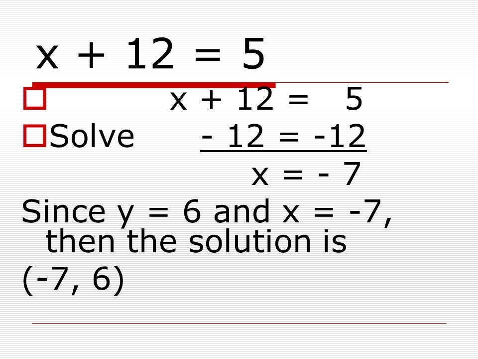 x + 12 = 5 x + 12 = 5. Solve - 12 = -12. x = - 7. Since y = 6 and x = -7, then the solution is.