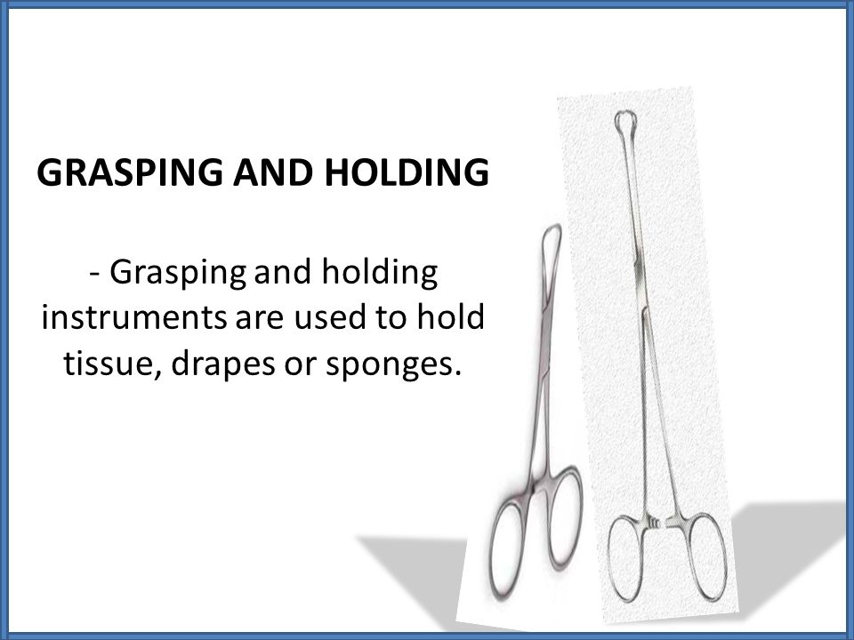 GRASPING AND HOLDING - Grasping and holding instruments are used to hold tissue, drapes or sponges.