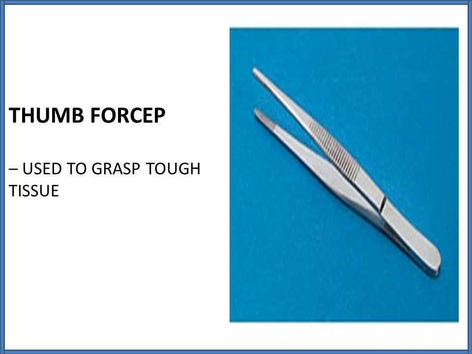 THUMB FORCEP – USED TO GRASP TOUGH TISSUE