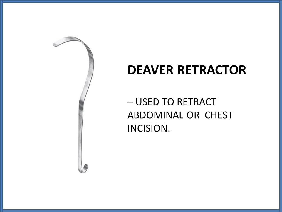 DEAVER RETRACTOR – USED TO RETRACT ABDOMINAL OR CHEST INCISION.