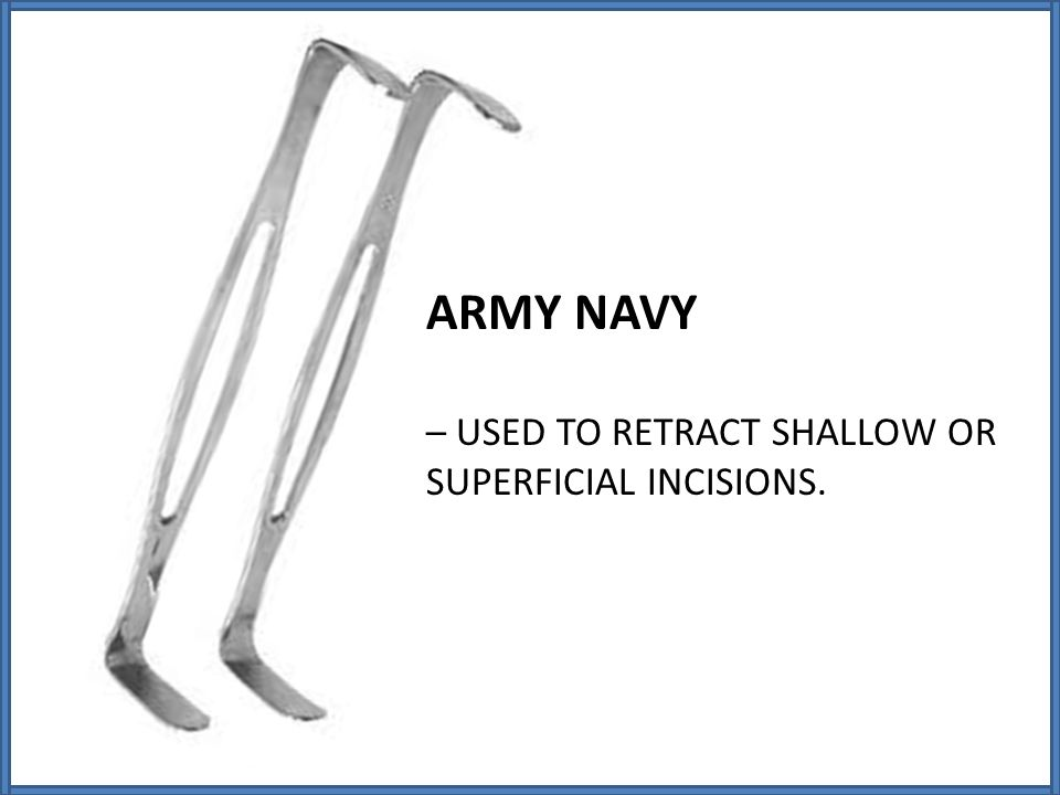 ARMY NAVY – USED TO RETRACT SHALLOW OR SUPERFICIAL INCISIONS.