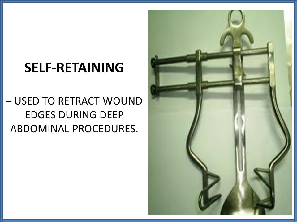 – USED TO RETRACT WOUND EDGES DURING DEEP ABDOMINAL PROCEDURES.