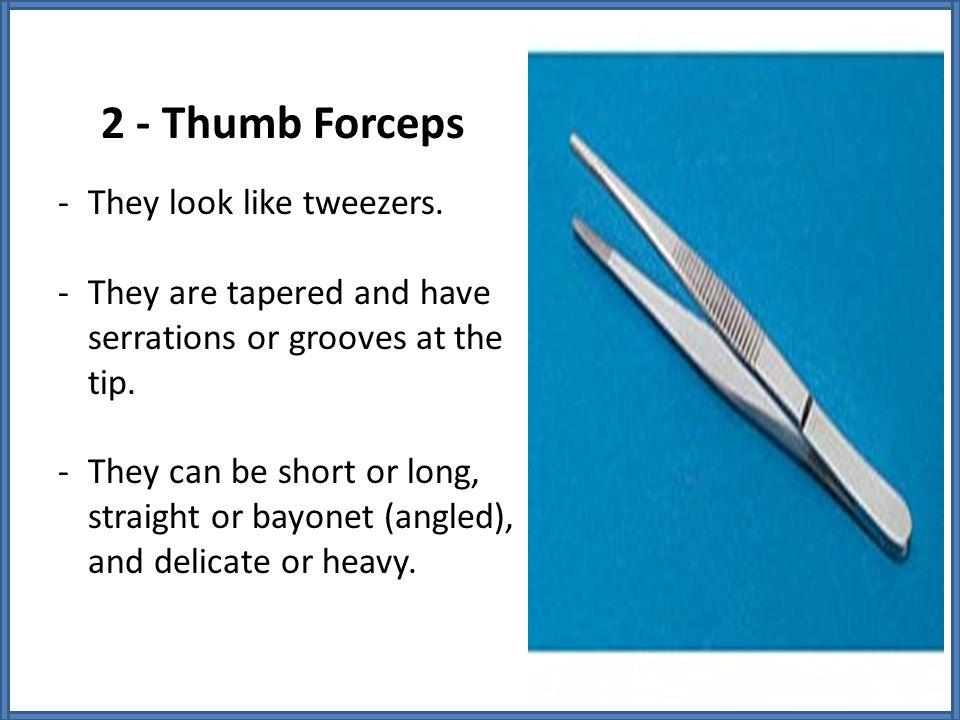 2 - Thumb Forceps They look like tweezers.