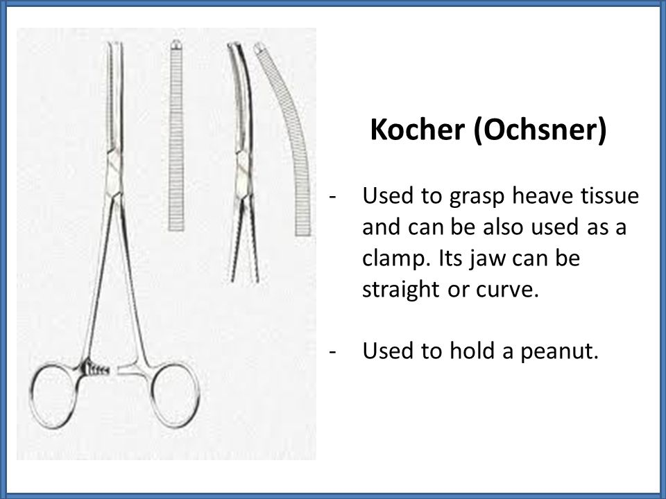Kocher (Ochsner) Used to grasp heave tissue and can be also used as a clamp. Its jaw can be straight or curve.