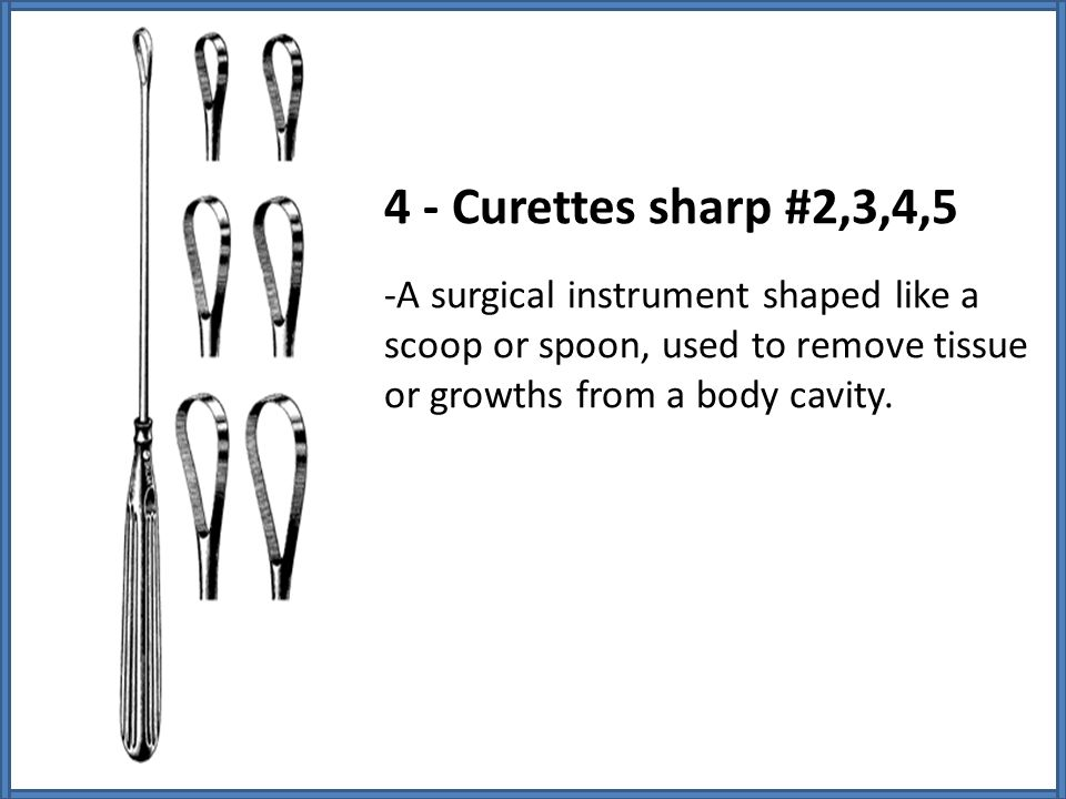 4 - Curettes sharp #2,3,4,5 -A surgical instrument shaped like a scoop or spoon, used to remove tissue or growths from a body cavity.
