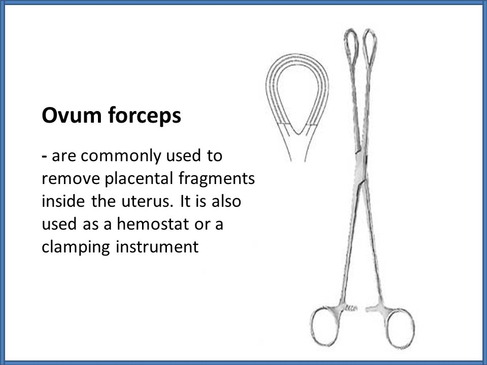 Ovum forceps - are commonly used to remove placental fragments inside the uterus.