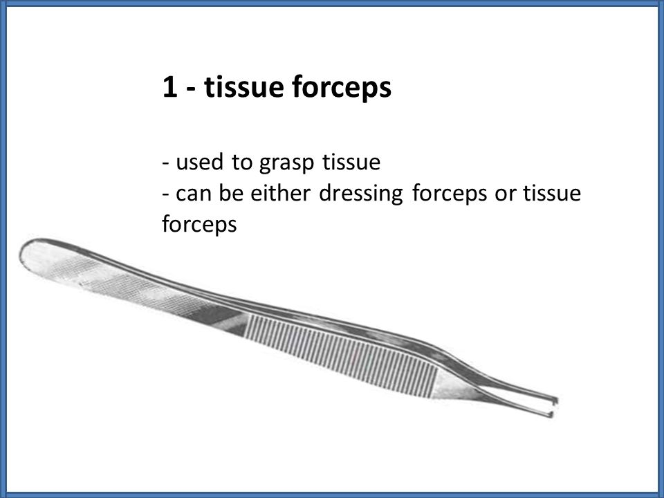 1 - tissue forceps - used to grasp tissue