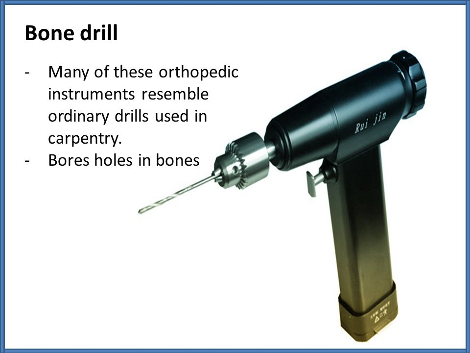 Bone drill Many of these orthopedic instruments resemble ordinary drills used in carpentry.
