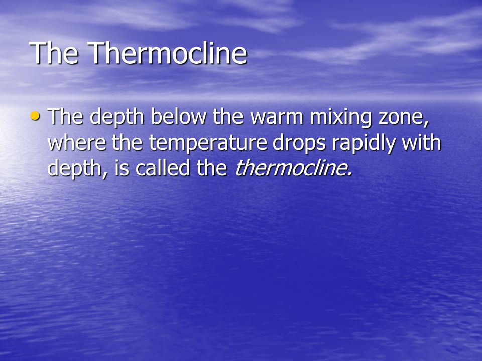 The Thermocline The depth below the warm mixing zone, where the temperature drops rapidly with depth, is called the thermocline.