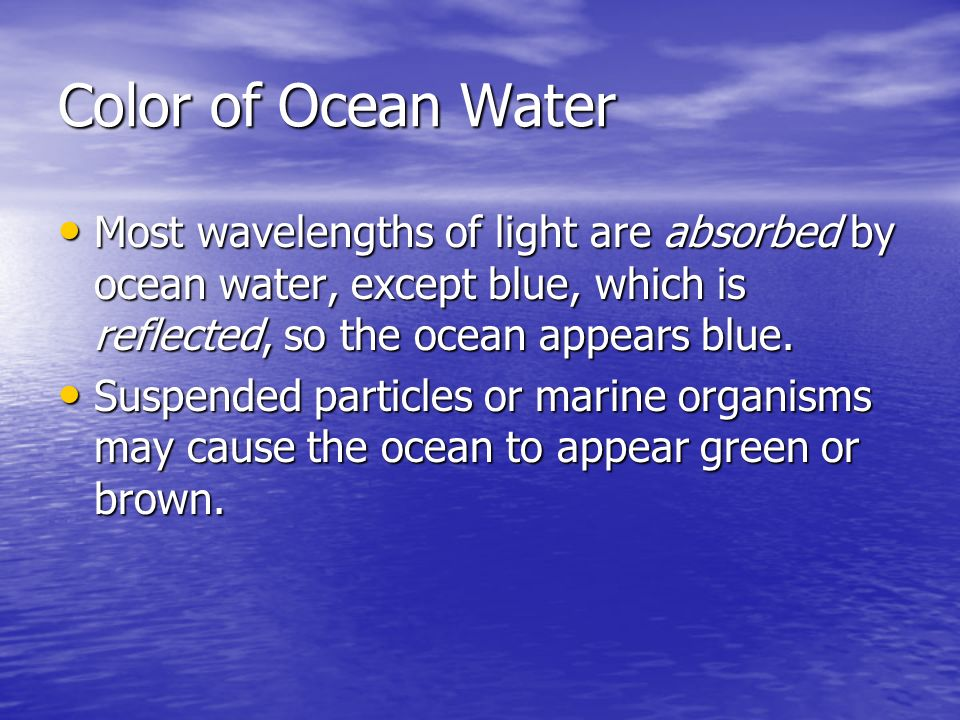 Color of Ocean Water Most wavelengths of light are absorbed by ocean water, except blue, which is reflected, so the ocean appears blue.