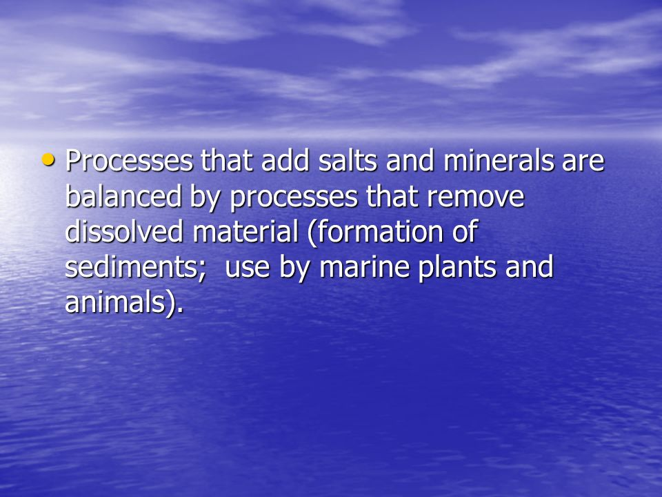 Processes that add salts and minerals are balanced by processes that remove dissolved material (formation of sediments; use by marine plants and animals).