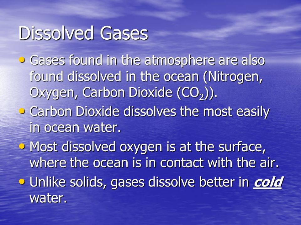 Dissolved Gases Gases found in the atmosphere are also found dissolved in the ocean (Nitrogen, Oxygen, Carbon Dioxide (CO2)).