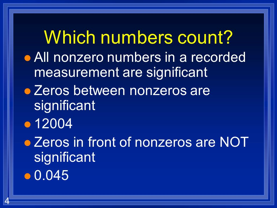 Which numbers count All nonzero numbers in a recorded measurement are significant. Zeros between nonzeros are significant.