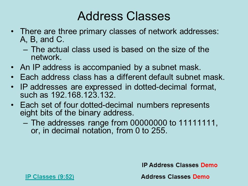 Address Classes There are three primary classes of network addresses: A, B, and C. The actual class used is based on the size of the network.