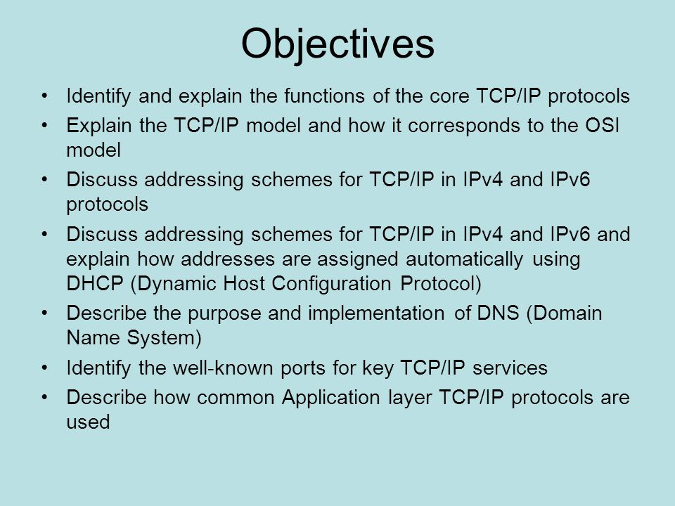 Objectives Identify and explain the functions of the core TCP/IP protocols. Explain the TCP/IP model and how it corresponds to the OSI model.