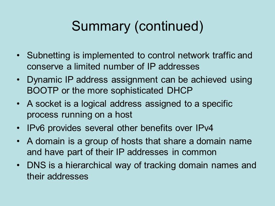 Summary (continued) Subnetting is implemented to control network traffic and conserve a limited number of IP addresses.