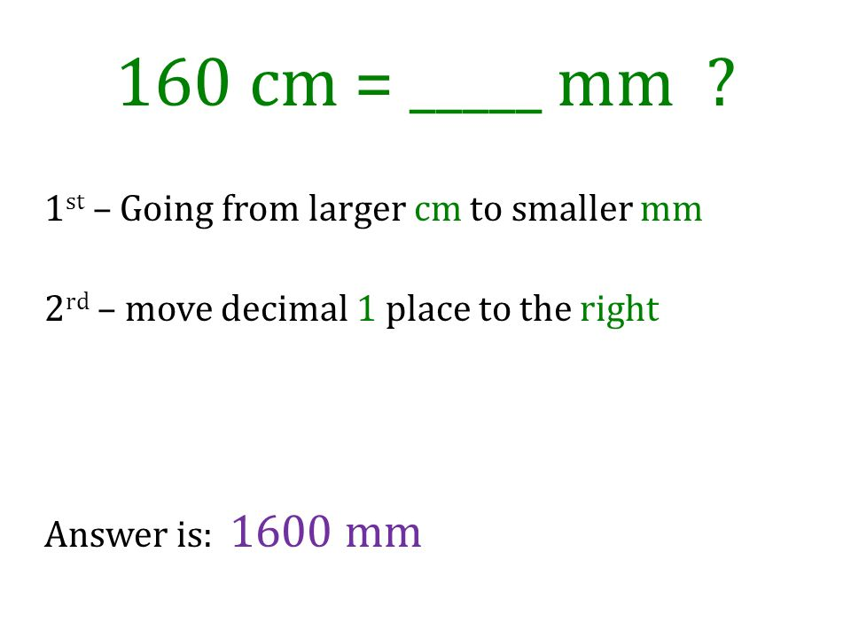160 cm = _____ mm 1st – Going from larger cm to smaller mm 2rd – move decimal 1 place to the right