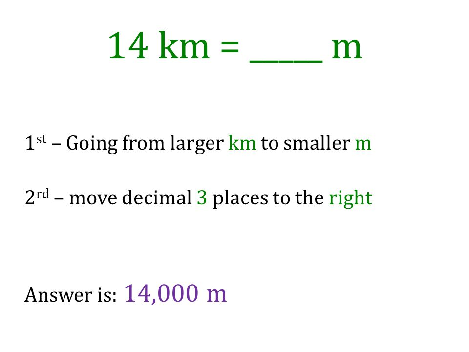 14 km = _____ m 1st – Going from larger km to smaller m 2rd – move decimal 3 places to the right Answer is: 14,000 m.