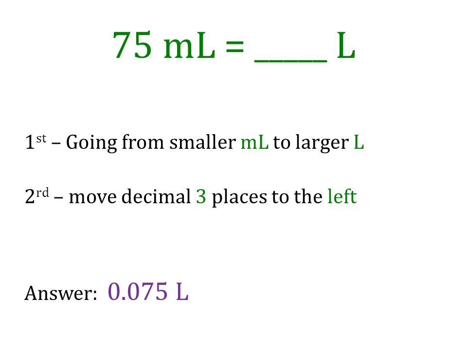 75 mL = _____ L 1st – Going from smaller mL to larger L 2rd – move decimal 3 places to the left Answer: L.