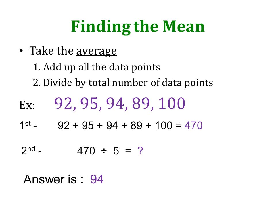 Finding the Mean Take the average Ex: 92, 95, 94, 89, 100