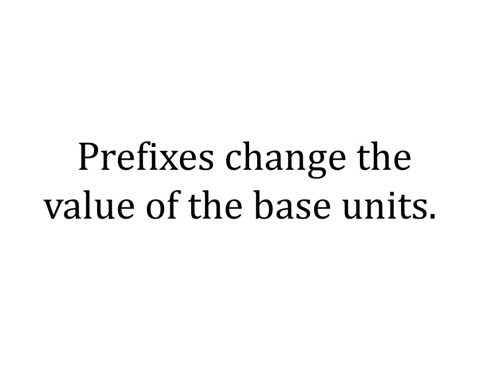 Prefixes change the value of the base units.
