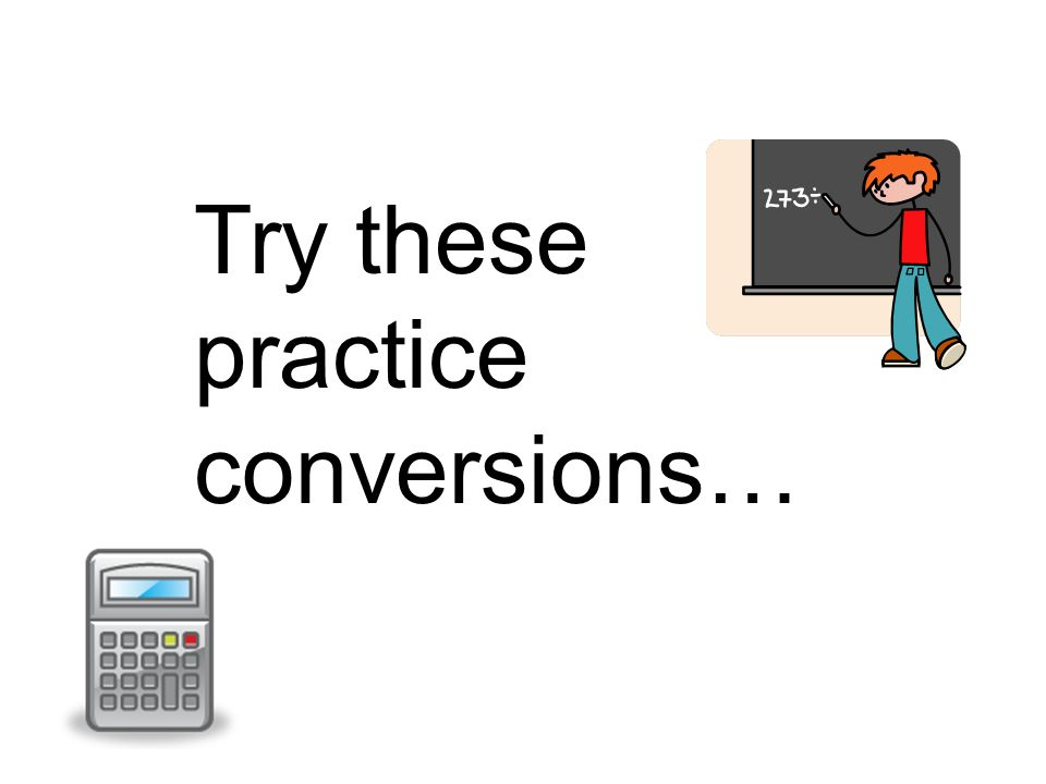 Try these practice conversions…