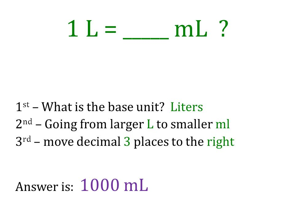 1 L = _____ mL 1st – What is the base unit Liters 2nd – Going from larger L to smaller ml 3rd – move decimal 3 places to the right