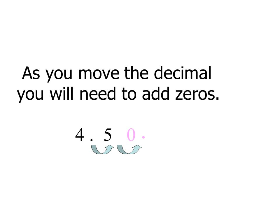 As you move the decimal you will need to add zeros