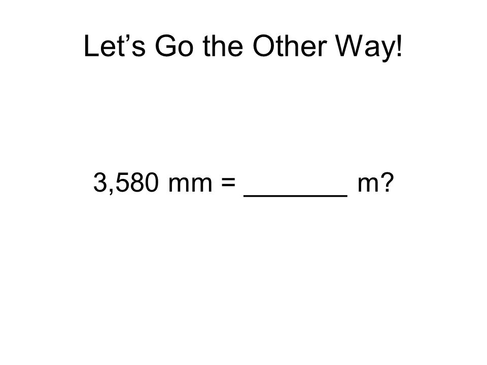 Let's Go the Other Way! 3,580 mm = _______ m