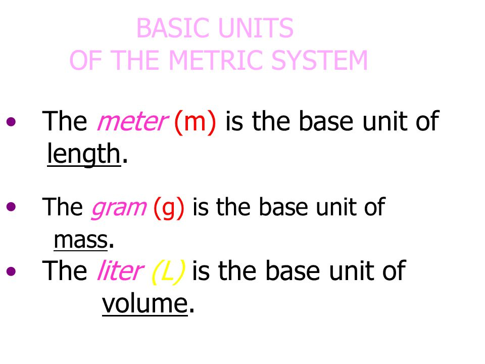 BASIC UNITS OF THE METRIC SYSTEM. The meter (m) is the base unit of. length. The gram (g) is the base unit of mass.