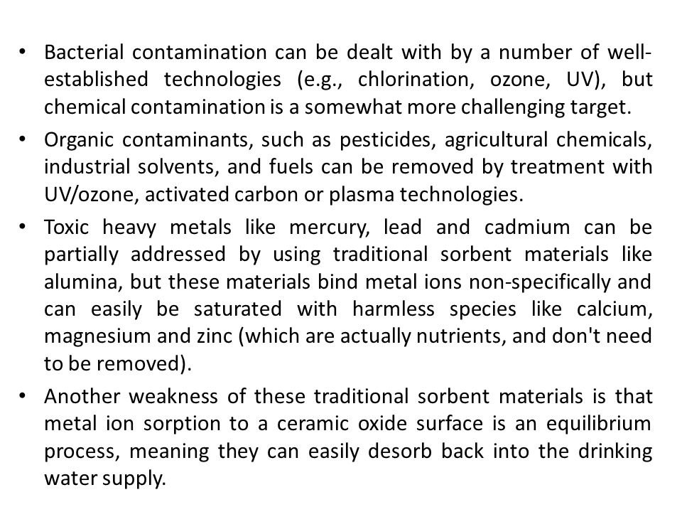 Bacterial contamination can be dealt with by a number of well-established technologies (e.g., chlorination, ozone, UV), but chemical contamination is a somewhat more challenging target.