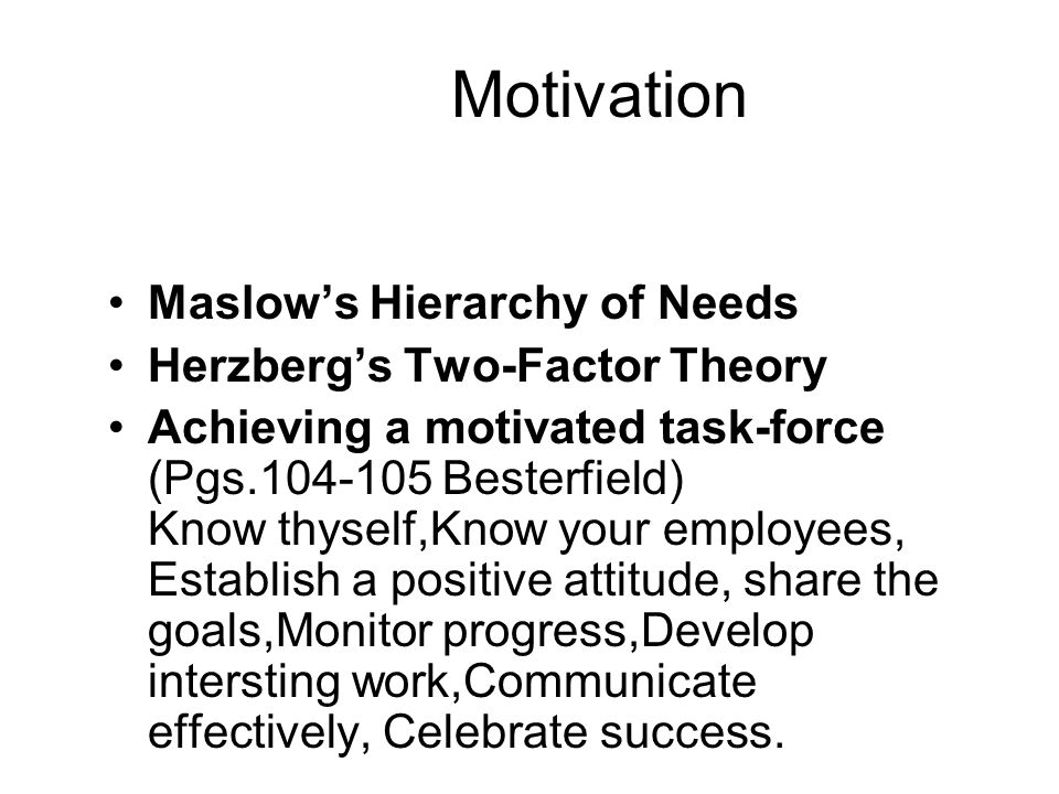 motivation maslows hierarchy of needs and herzberg The motivation process behind the management team of xxxx consists of the respected theories of abraham maslow and fredrick herzberg using maslow's hierarchy of needs and herzberg's motivation-hygiene supposition, this company compounds the necessity to encourage effective productivity of.