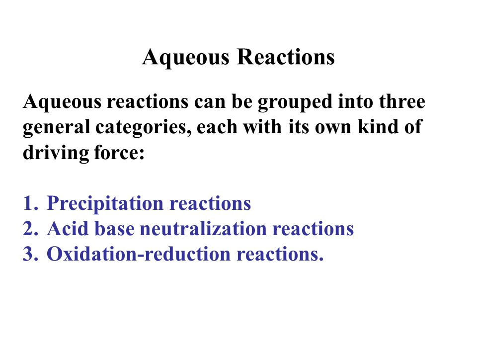 Aqueous Reactions Aqueous reactions can be grouped into three general categories, each with its own kind of driving force: