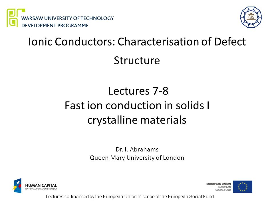 Ionic Conductors: Characterisation of Defect Structure Lectures 7-8 Fast  ion conduction in solids I crystalline materials Dr  I  Abrahams Queen Mary