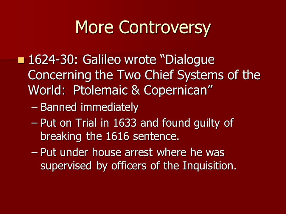 More Controversy 1624-30: Galileo wrote Dialogue Concerning the Two Chief Systems of the World: Ptolemaic & Copernican