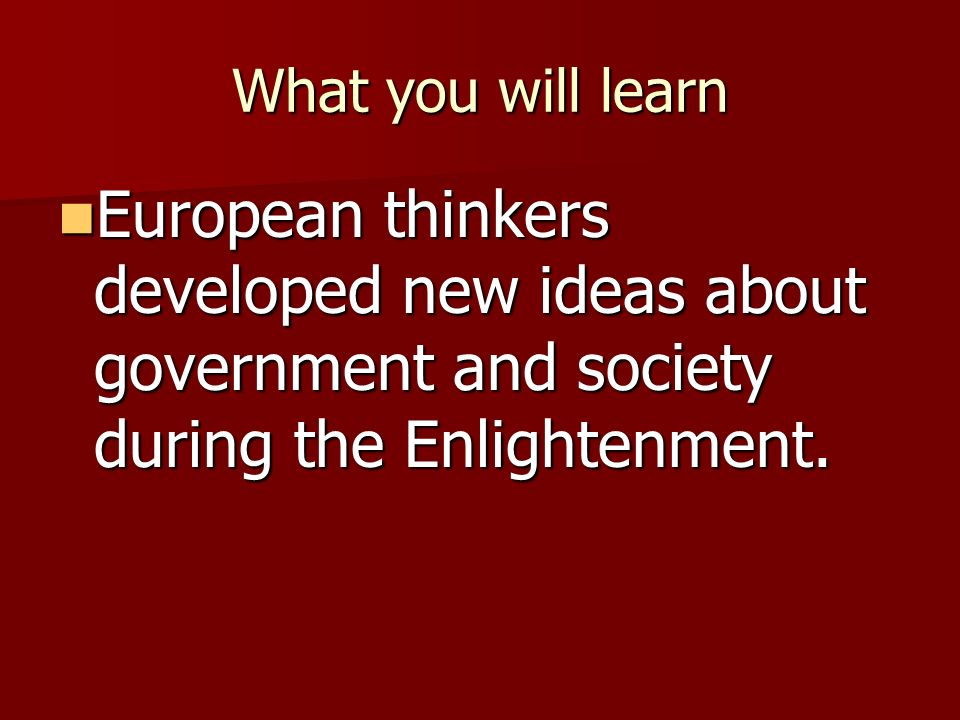 What you will learn European thinkers developed new ideas about government and society during the Enlightenment.