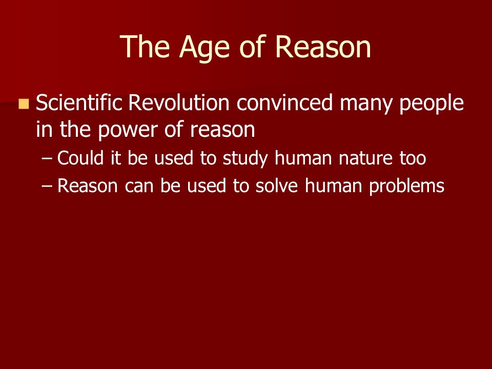 The Age of Reason Scientific Revolution convinced many people in the power of reason. Could it be used to study human nature too.