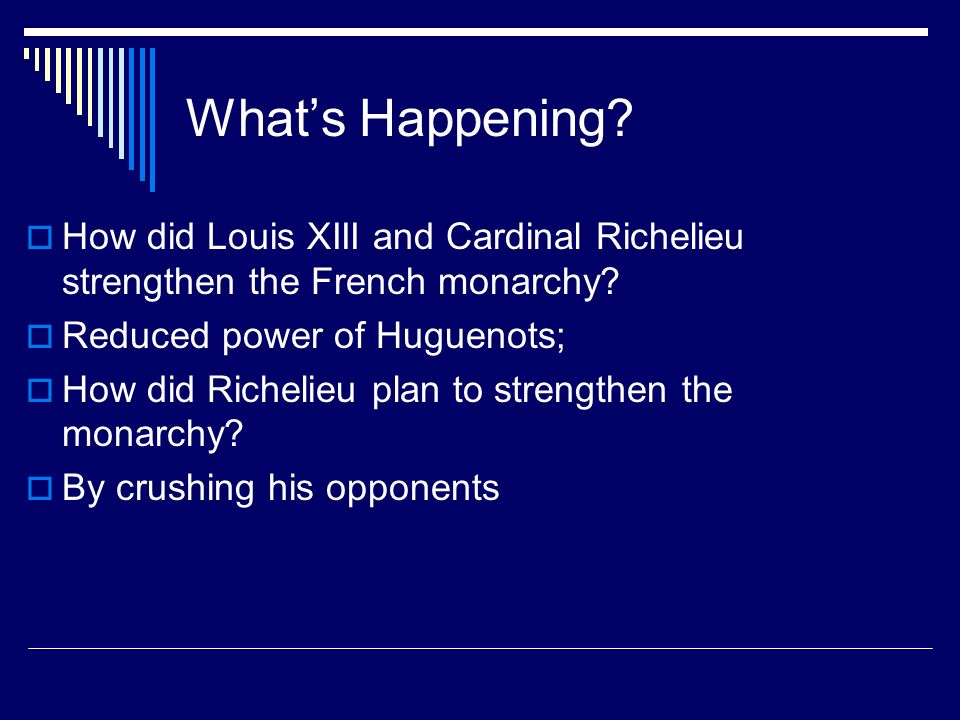 What's Happening How did Louis XIII and Cardinal Richelieu strengthen the French monarchy Reduced power of Huguenots;
