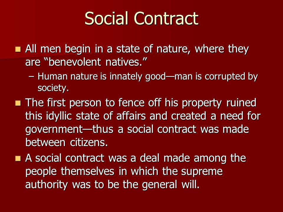 Social Contract All men begin in a state of nature, where they are benevolent natives. Human nature is innately good—man is corrupted by society.