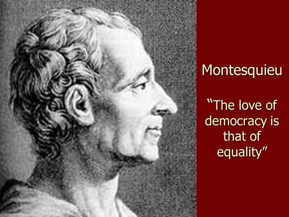 Montesquieu The love of democracy is that of equality