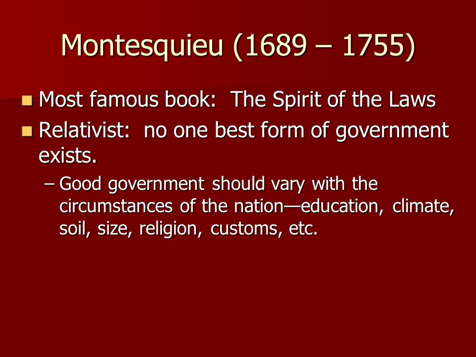 Montesquieu (1689 – 1755) Most famous book: The Spirit of the Laws