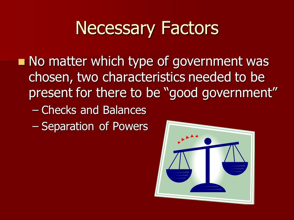 Necessary Factors No matter which type of government was chosen, two characteristics needed to be present for there to be good government
