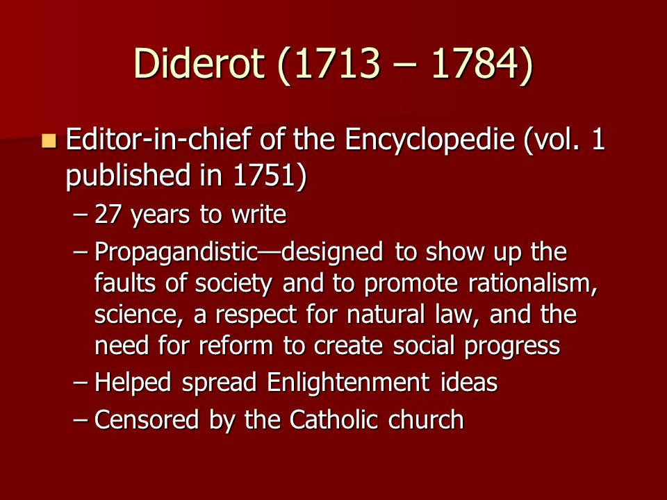 Diderot (1713 – 1784) Editor-in-chief of the Encyclopedie (vol. 1 published in 1751) 27 years to write.