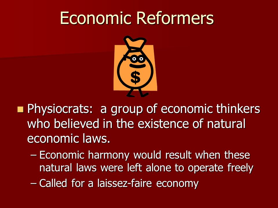 Economic Reformers Physiocrats: a group of economic thinkers who believed in the existence of natural economic laws.