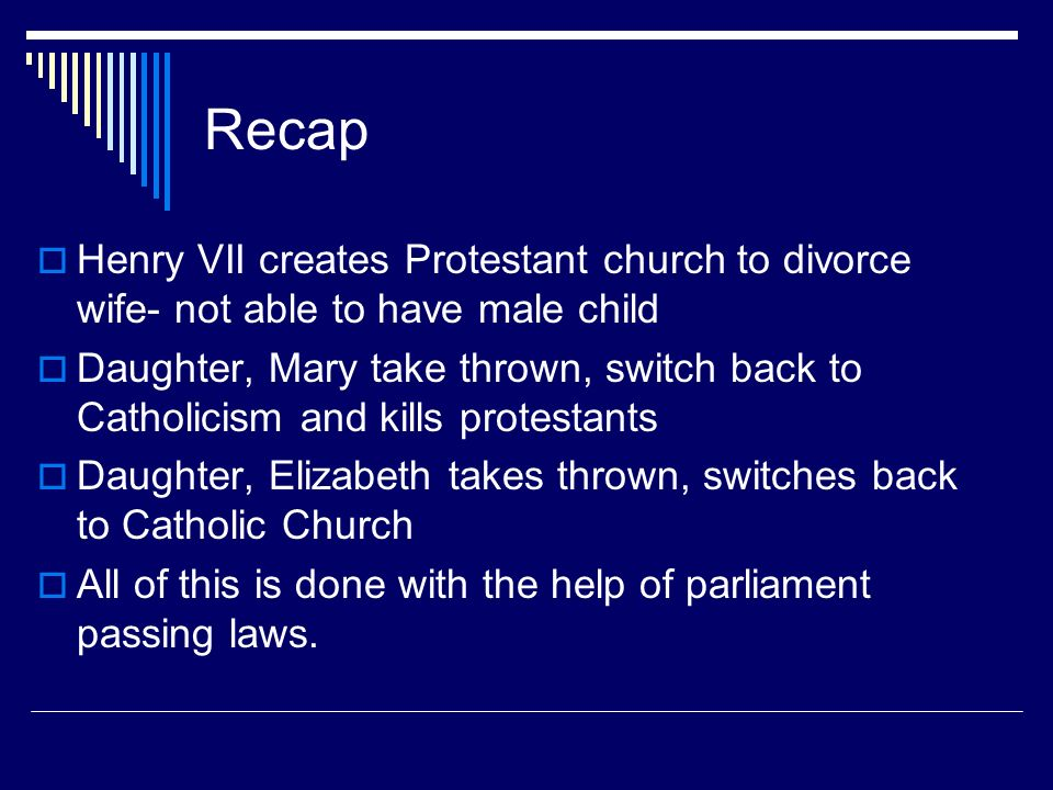 Recap Henry VII creates Protestant church to divorce wife- not able to have male child.