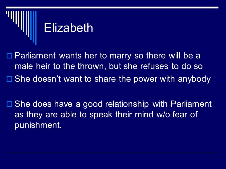 Elizabeth Parliament wants her to marry so there will be a male heir to the thrown, but she refuses to do so.