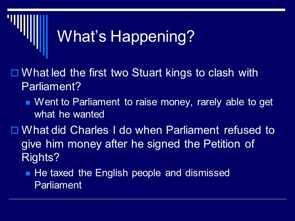 What's Happening What led the first two Stuart kings to clash with Parliament Went to Parliament to raise money, rarely able to get what he wanted.