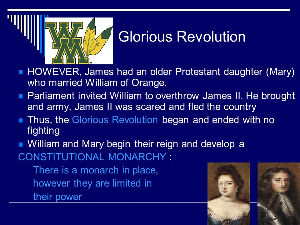 Glorious Revolution HOWEVER, James had an older Protestant daughter (Mary) who married William of Orange.