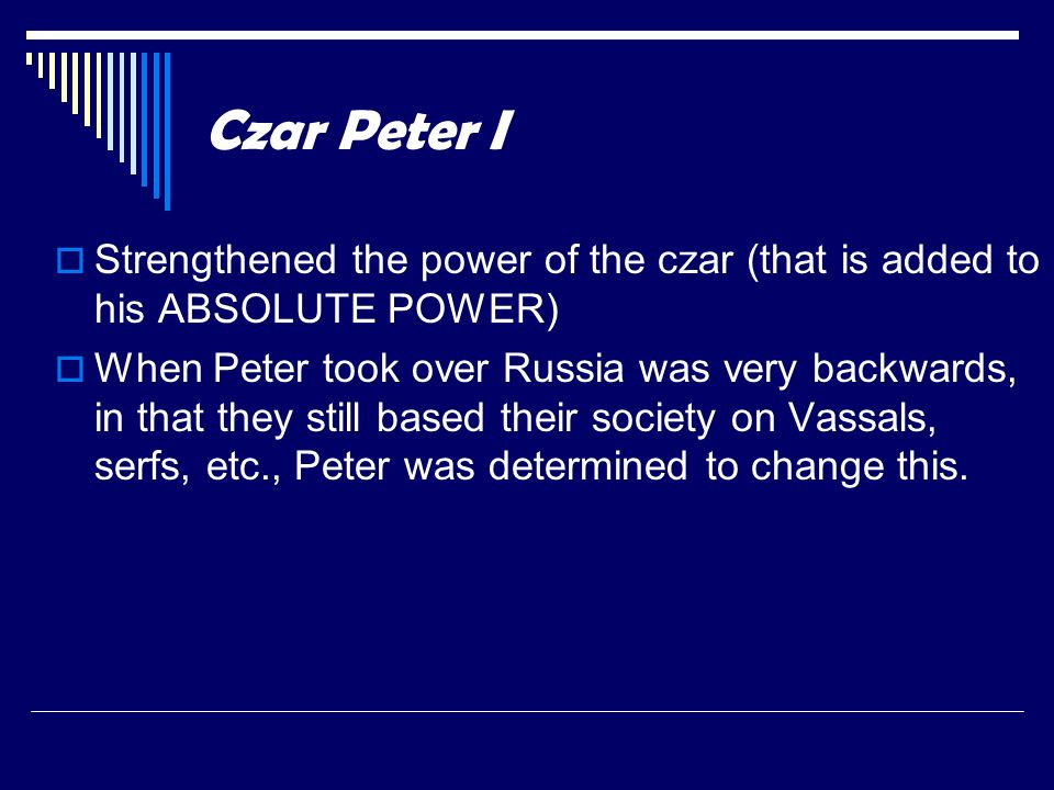 Czar Peter I Strengthened the power of the czar (that is added to his ABSOLUTE POWER)