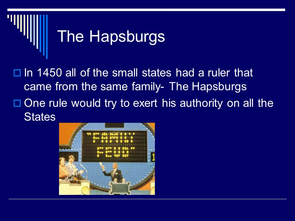 The Hapsburgs In 1450 all of the small states had a ruler that came from the same family- The Hapsburgs.